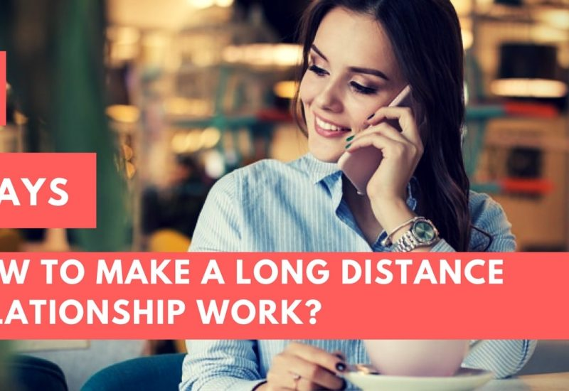 How To Make A Long Distance Relationship Work? 5 Ways You Can Do That Quite Easily.